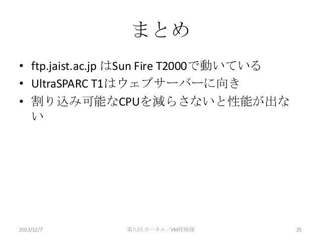 まとめ • ftp.jaist.ac.jp はSun Fire T2000で動いている • UltraSPARC T1はウェブサーバーに向き • 割り込み可能なCPUを減らさないと性能が出な い  2013/12/7  第九回 カーネル/VM探...