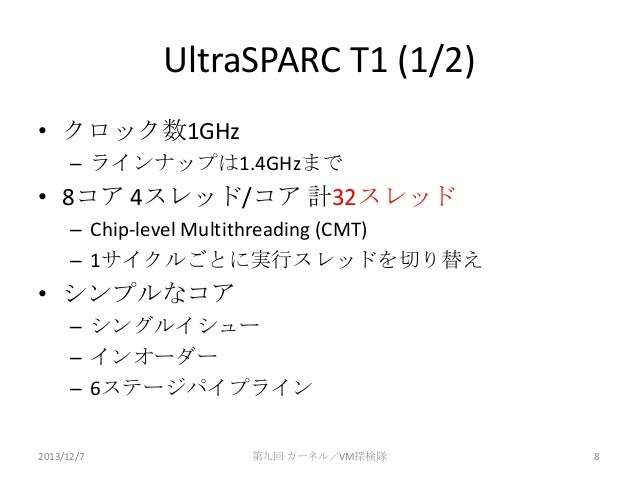 UltraSPARC T1 (1/2) • クロック数1GHz – ラインナップは1.4GHzまで  • 8コア 4スレッド/コア 計32スレッド – Chip-level Multithreading (CMT) – 1サイクルごとに実行スレ...