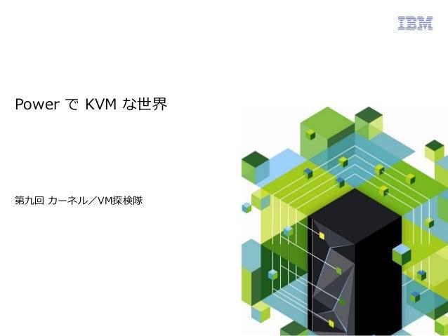 Power で KVM な世界  第九回 カーネル/VM探検隊