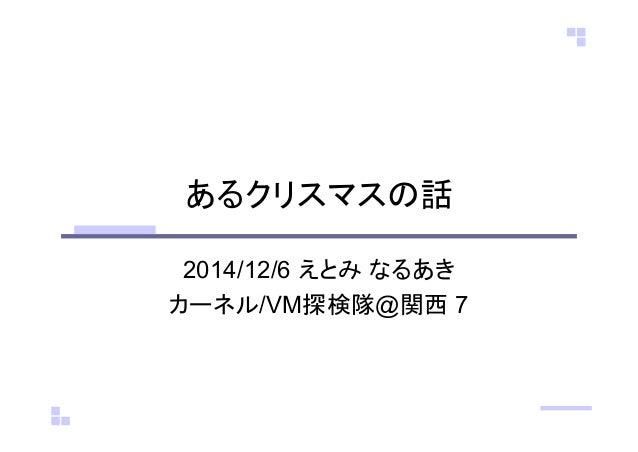 あるクリスマスの話  2014/12/6 えとみ なるあき  カーネル/VM探検隊@関西 7