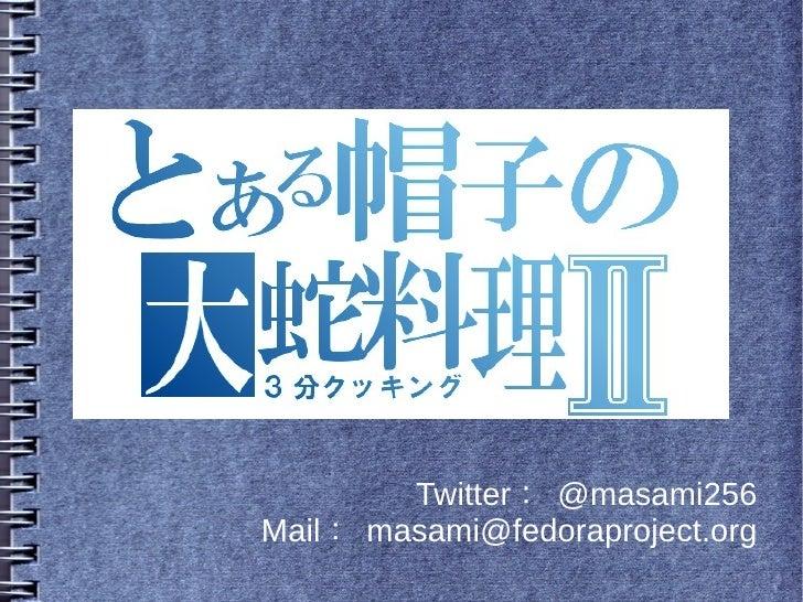 Twitter : @masami256Mail : masami@fedoraproject.org
