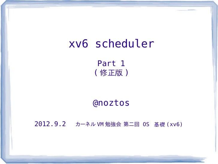 xv6 scheduler                 Part 1                ( 修正版 )                @noztos2012.9.2    カーネル VM 勉強会 第二回 OS 基礎 (xv6)