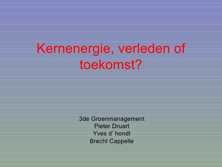 Kernenergie, verleden of toekomst? 3de Groenmanagement Pieter Druart Yves d' hondt Brecht Cappelle