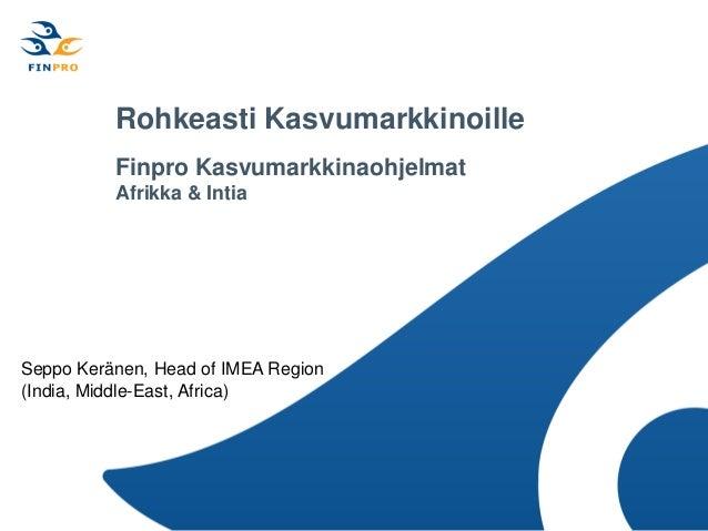 Rohkeasti Kasvumarkkinoille          Finpro Kasvumarkkinaohjelmat          Afrikka & IntiaSeppo Keränen, Head of IMEA Regi...