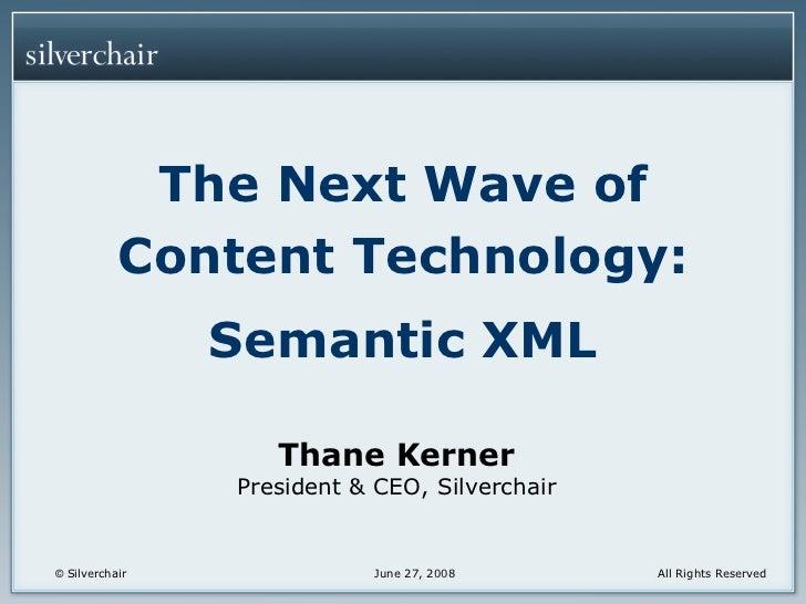 <ul><li>The Next Wave of Content Technology: </li></ul><ul><li>Semantic XML </li></ul>Thane Kerner President & CEO, Silver...