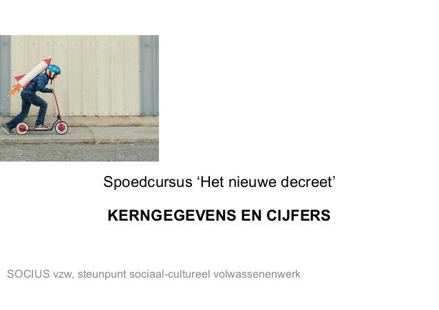 Spoedcursus 'Het nieuwe decreet' KERNGEGEVENS EN CIJFERS SOCIUS vzw, steunpunt sociaal-cultureel volwassenenwerk