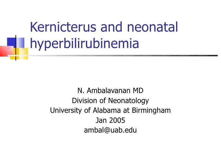 Kernicterus and neonatal hyperbilirubinemia N. Ambalavanan MD Division of Neonatology University of Alabama at Birmingham ...