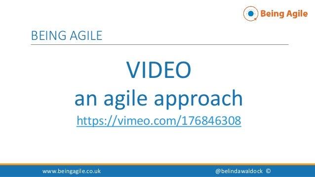 VIDEO an agile approach https://vimeo.com/176846308 www.beingagile.co.uk @belindawaldock © BEING AGILE