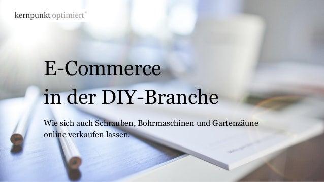 E-Commerce in der DIY-Branche Wie sich auch Schrauben, Bohrmaschinen und Gartenzäune online verkaufen lassen.