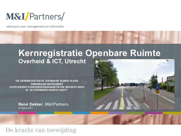 """Kernregistratie Openbare Ruimte Overheid & ICT, Utrecht  René Dekker , M&I/Partners 21 April 2011 """" DE KERNREGISTRATIE OPE..."""