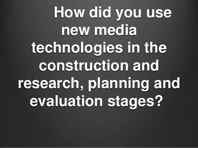 How did you use      new media  technologies in the   construction andresearch, planning and  evaluation stages?
