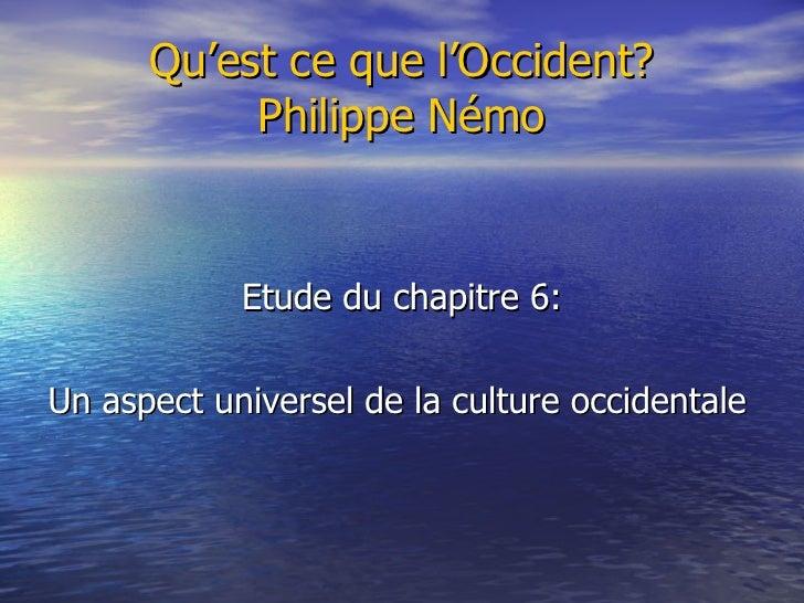 Qu'est ce que l'Occident? Philippe Némo <ul><li>Etude du chapitre 6: </li></ul><ul><li>Un aspect universel de la culture o...