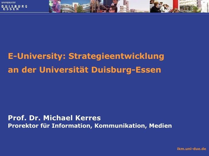 E-University: Strategieentwicklung  an der Universität Duisburg-Essen  Prof. Dr. Michael Kerres Prorektor für Information,...