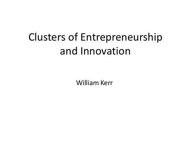 Clusters of Entrepreneurship and Innovation  William Kerr