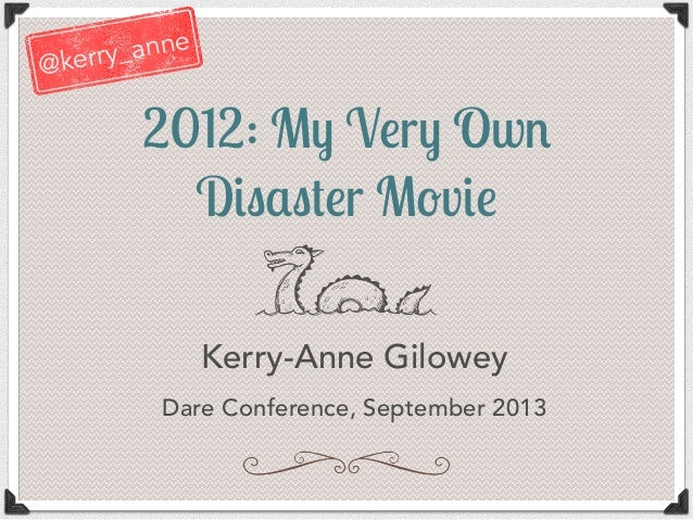 "2012: M! V""r! Ow# D$%&%'""r M(v$"" Kerry-Anne Gilowey Dare Conference, September 2013 @kerry_anne"