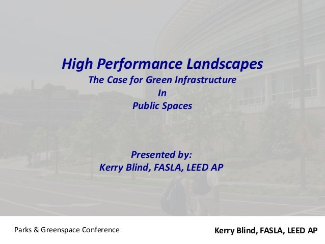 Parks & Greenspace Conference High Performance Landscapes The Case for Green Infrastructure In Public Spaces Presented by:...