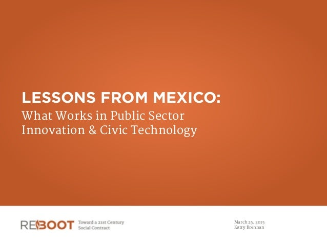 LESSONS FROM MEXICO: What Works in Public Sector  Innovation & Civic Technology March 25. 2015  Kerry Brennan