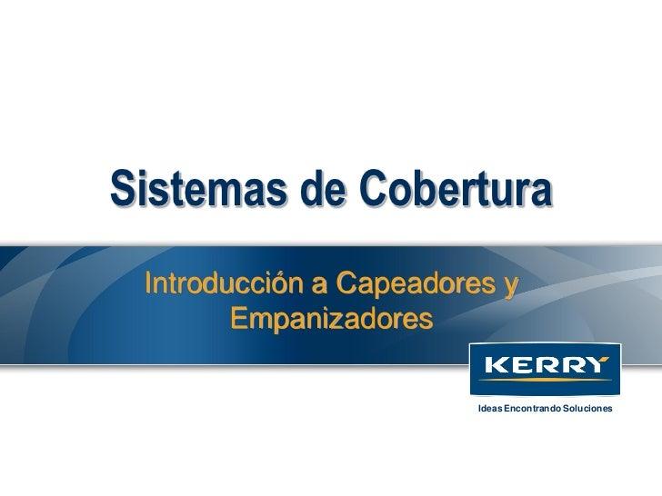 Sistemas de Cobertura Introducción a Capeadores y        Empanizadores                         Ideas Encontrando Soluciones
