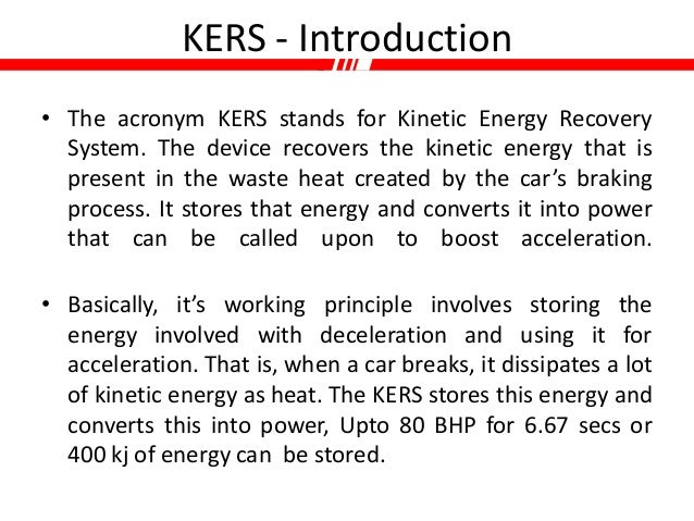 kers energy recovery Kers: kinetic energy recovery system ers: energy recovery system kinetic energy recovery system (kers) was introduced in 2009 season, which captured waste energy created under braking and transformed it into electrical energy, ensured the teams ha.
