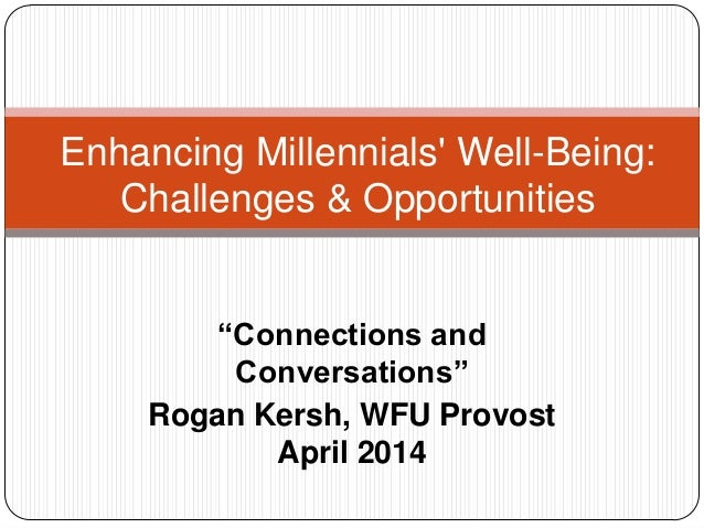 """""""Connections and Conversations"""" Rogan Kersh, WFU Provost April 2014 Enhancing Millennials' Well-Being: Challenges & Opport..."""
