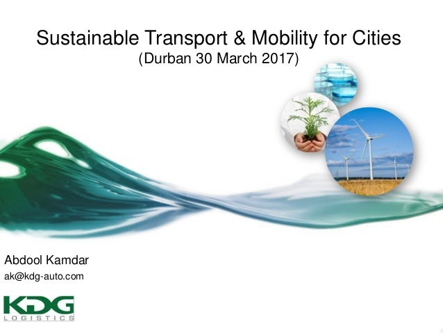 Abdool Kamdar ak@kdg-auto.com Sustainable Transport & Mobility for Cities (Durban 30 March 2017)