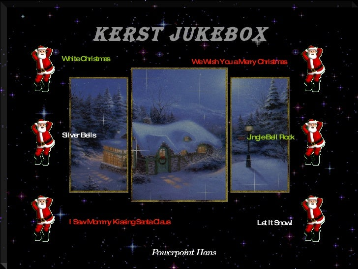 Kerst JukeBox Powerpoint Hans White Christmas I Saw Mommy Kissing Santa Claus Let It Snow!   Silver Bells We Wish You a Me...
