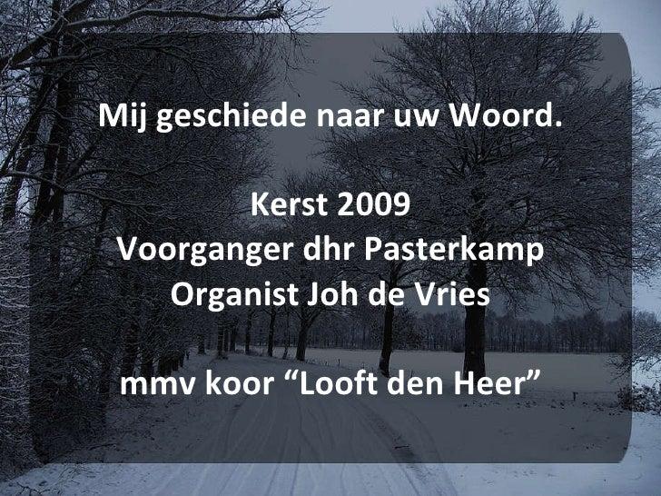 """Mij geschiede naar uw Woord. Kerst 2009 Voorganger dhr Pasterkamp Organist Joh de Vries mmv koor """"Looft den Heer"""""""