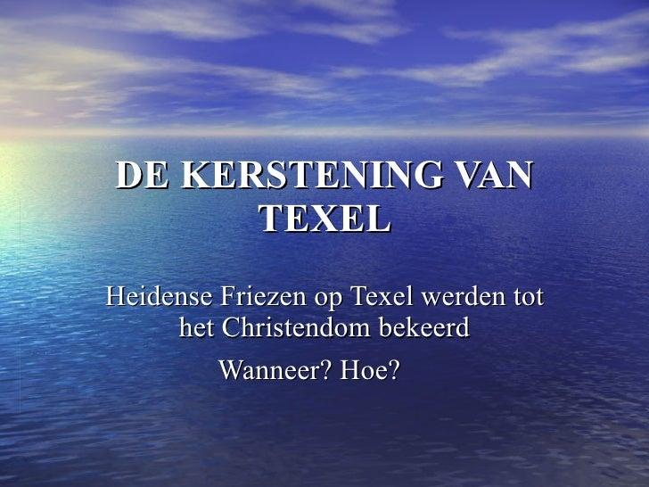 DE KERSTENING VAN TEXEL Heidense Friezen op Texel werden tot het Christendom bekeerd Wanneer? Hoe?