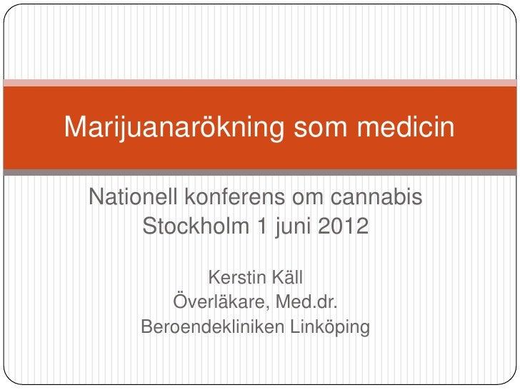 Marijuanarökning som medicin Nationell konferens om cannabis      Stockholm 1 juni 2012            Kerstin Käll        Öve...