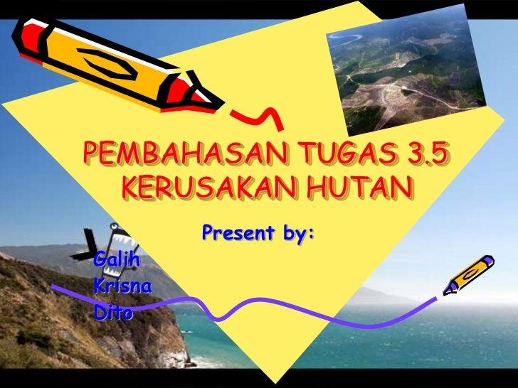 PEMBAHASAN TUGAS 3.5  KERUSAKAN HUTAN         Present by:GalihKrisnaDito