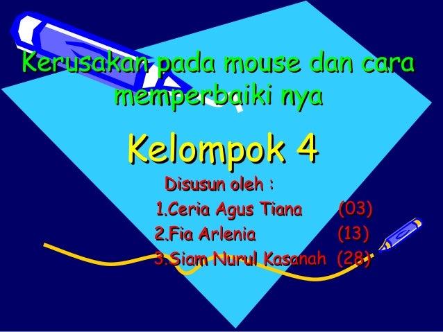 Kerusakan pada mouse dan cara memperbaiki nya  Kelompok 4  Disusun oleh : 1.Ceria Agus Tiana (03) 2.Fia Arlenia (13) 3.Sia...