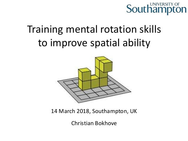 Training mental rotation skills to improve spatial ability Christian Bokhove 14 March 2018, Southampton, UK