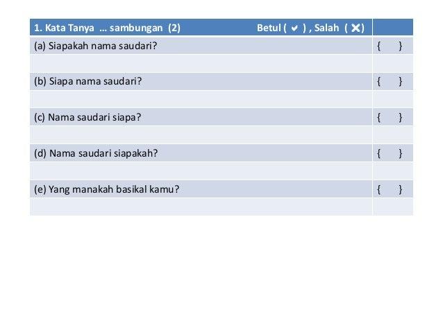 1. Kata Tanya … sambungan (2) Betul (  ) , Salah ( ) (a) Siapakah nama saudari? { } (b) Siapa nama saudari? { } (c) Nama...