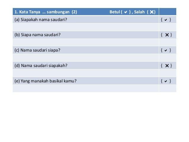 1. Kata Tanya … sambungan (2) Betul (  ) , Salah ( ) (a) Siapakah nama saudari? {  } (b) Siapa nama saudari? {  } (c) ...