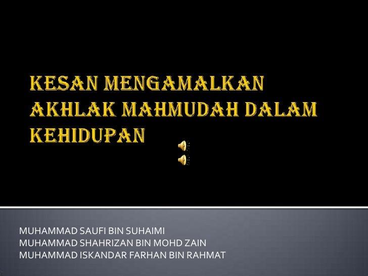 KESAN MENGAMALKAN AKHLAK MAHMUDAH DALAM KEHIDUPAN<br />MUHAMMAD SAUFI BIN SUHAIMI<br />MUHAMMAD SHAHRIZAN BIN MOHD ZAIN<br...