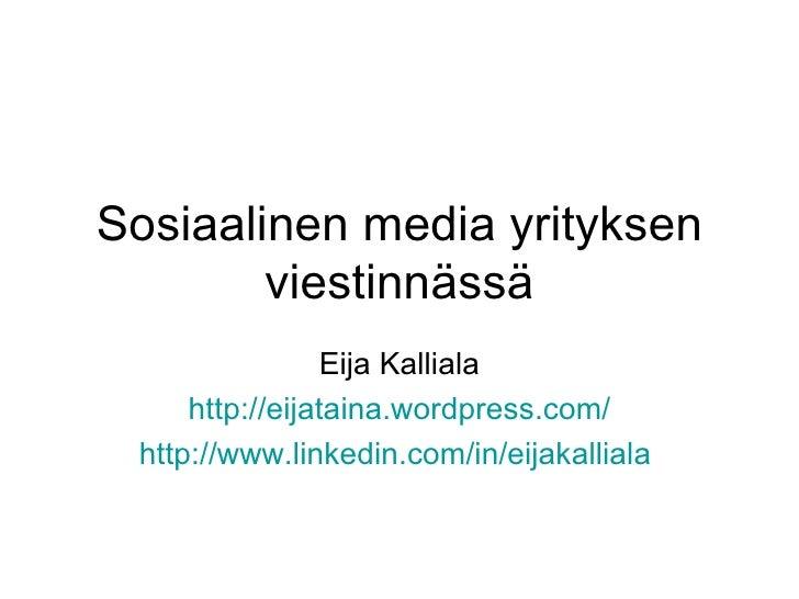 Sosiaalinen media yrityksen viestinnässä Eija Kalliala http:// eijataina.wordpress.com / http://www.linkedin.com/in/eijaka...
