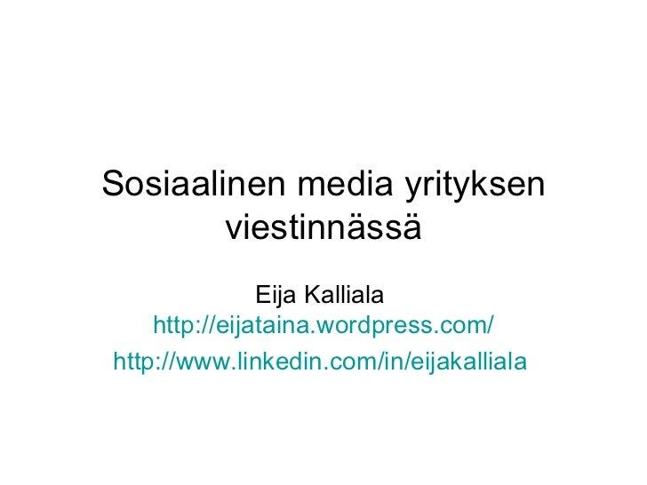 Sosiaalinen media yrityksen viestinnässä Eija Kalliala  http:// eijataina.wordpress.com / http://www.linkedin.com/in/eijak...