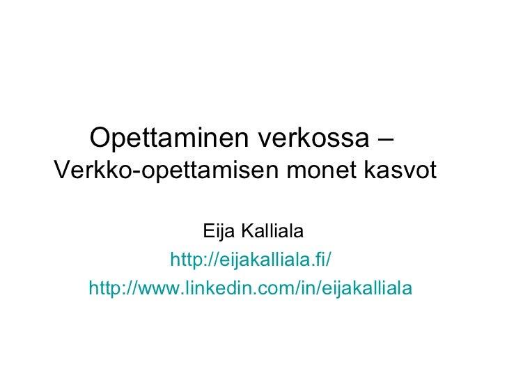 Opettaminen verkossa –Verkko-opettamisen monet kasvot                Eija Kalliala           http://eijakalliala.fi/  http...