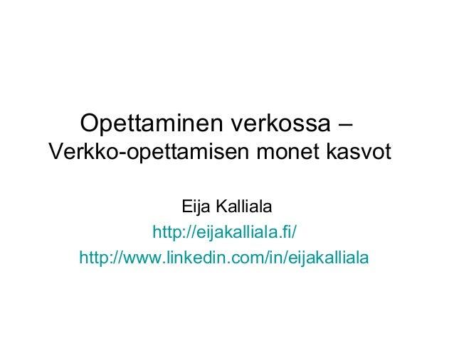 Opettaminen verkossa – Verkko-opettamisen monet kasvot Eija Kalliala http://eijakalliala.fi/ http://www.linkedin.com/in/ei...