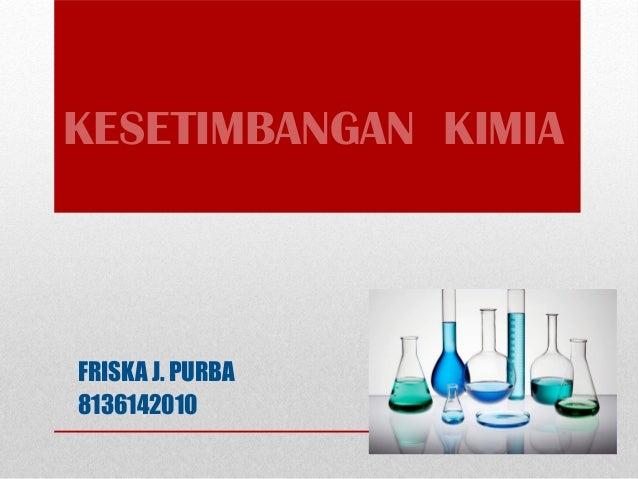 KESETIMBANGAN KIMIA  FRISKA J. PURBA  8136142010