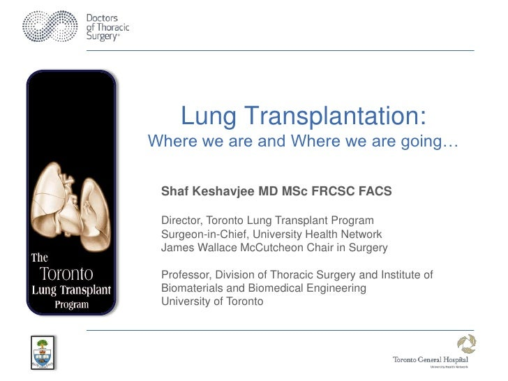 Lung Transplantation:Where we are and Where we are going… Shaf Keshavjee MD MSc FRCSC FACS Director, Toronto Lung Transpla...
