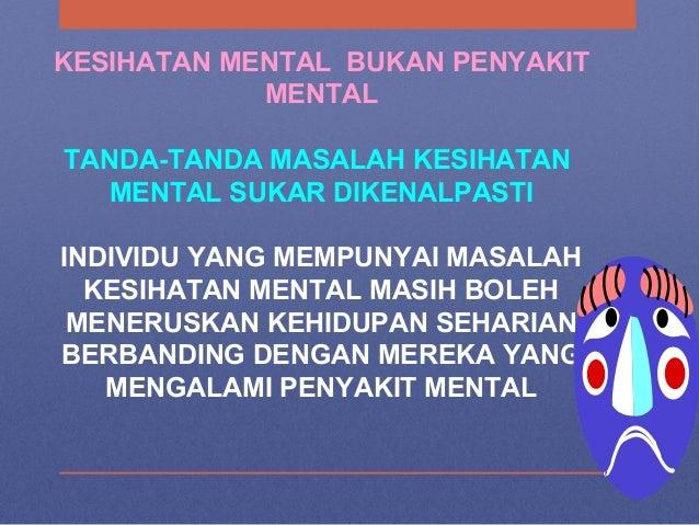 KESIHATAN MENTAL BUKAN PENYAKIT MENTAL TANDA-TANDA MASALAH KESIHATAN MENTAL SUKAR DIKENALPASTI INDIVIDU YANG MEMPUNYAI MAS...