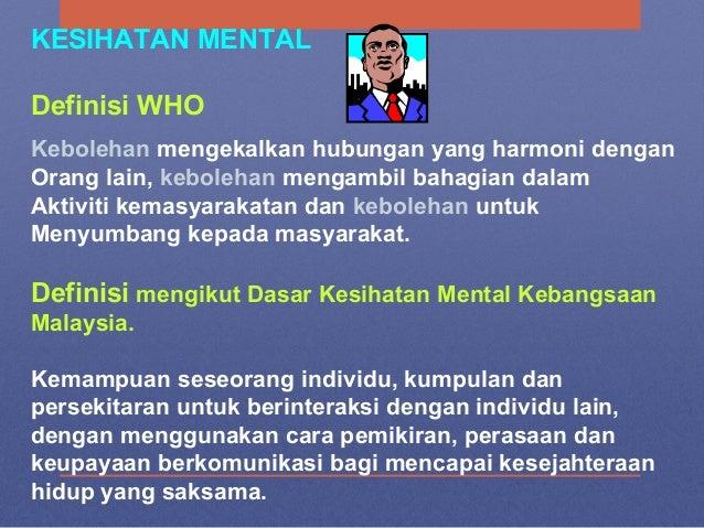 KESIHATAN MENTAL Definisi WHO Kebolehan mengekalkan hubungan yang harmoni dengan Orang lain, kebolehan mengambil bahagian ...