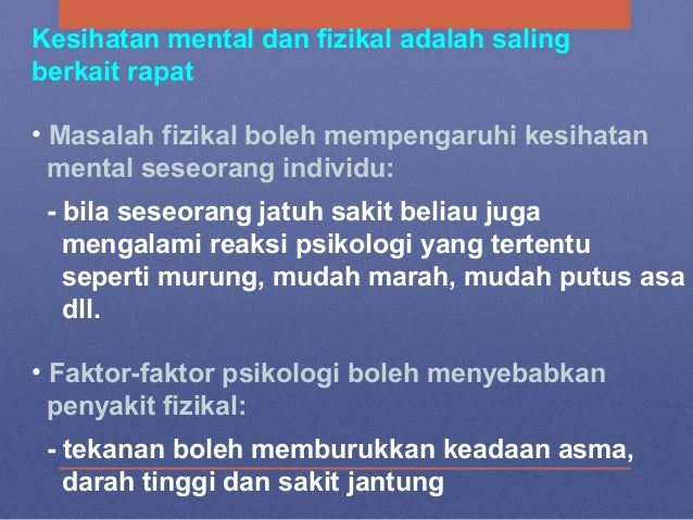 Kesihatan mental dan fizikal adalah saling berkait rapat • Masalah fizikal boleh mempengaruhi kesihatan mental seseorang i...