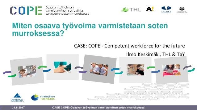 31.8.2017 Miten osaava työvoima varmistetaan soten murroksessa? CASE: COPE - Competent workforce for the future Ilmo Keski...