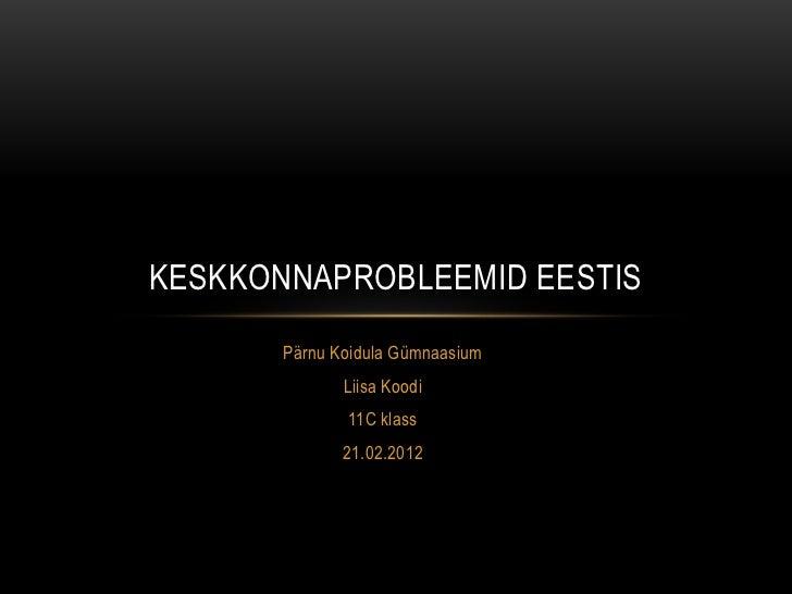 KESKKONNAPROBLEEMID EESTIS       Pärnu Koidula Gümnaasium              Liisa Koodi              11C klass              21....