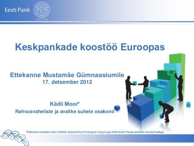 Keskpankade koostöö EuroopasEttekanne Mustamäe Gümnaasiumile                  17. detsember 2012                         K...