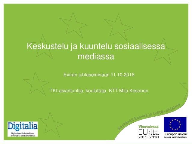 Keskustelu ja kuuntelu sosiaalisessa mediassa Eviran juhlaseminaari 11.10.2016 TKI-asiantuntija, kouluttaja, KTT Miia Koso...