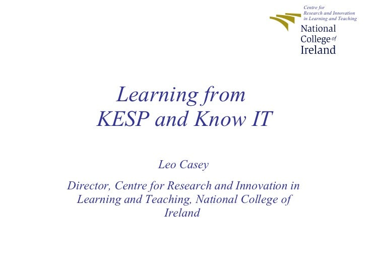 Learning from  KESP and Know IT Leo Casey Director, Centre for Research and Innovation in Learning and Teaching, National ...
