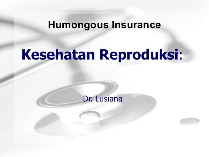 Humongous InsuranceKesehatan Reproduksi:        Dr. Lusiana